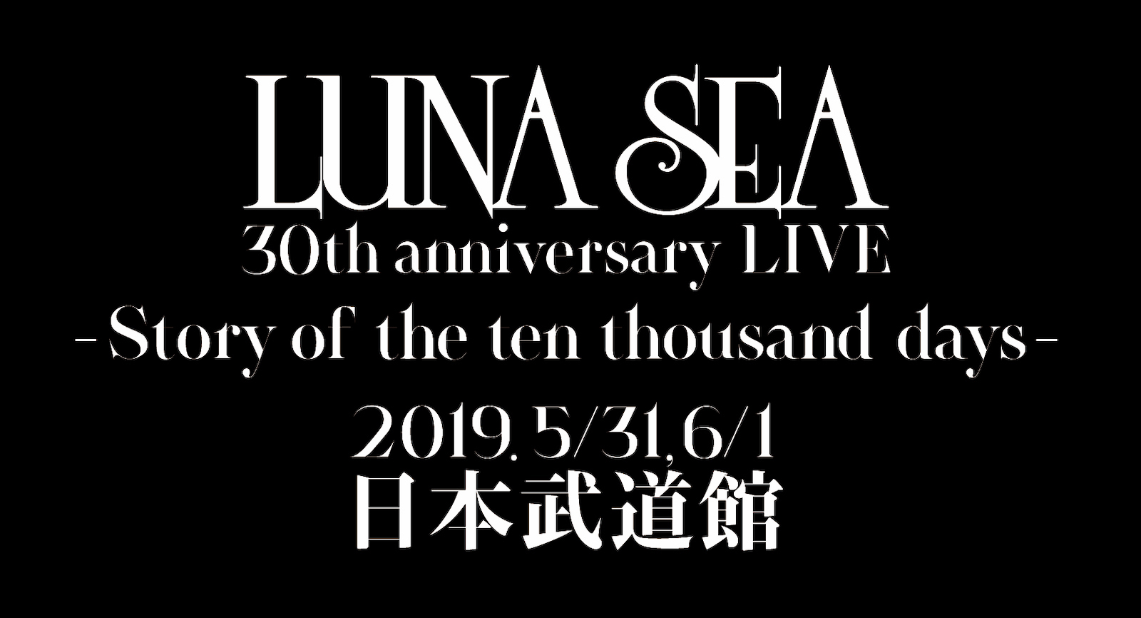 LUNA SEA 30th anniversary LIVE -Story of the ten thousand days- 日本武道館 2days